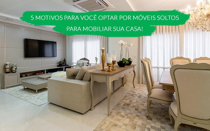 5 motivos para voc� optar por m�veis soltos para mobiliar a sua casa